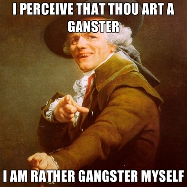 i-perceive-that-thou-art-a-ganster-i-am-rather-gangster-myself